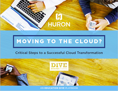 HURON: Moving to the cloud? Critical Steps to a Successful Cloud Tranformation | An EDUCATION DIVE playbook